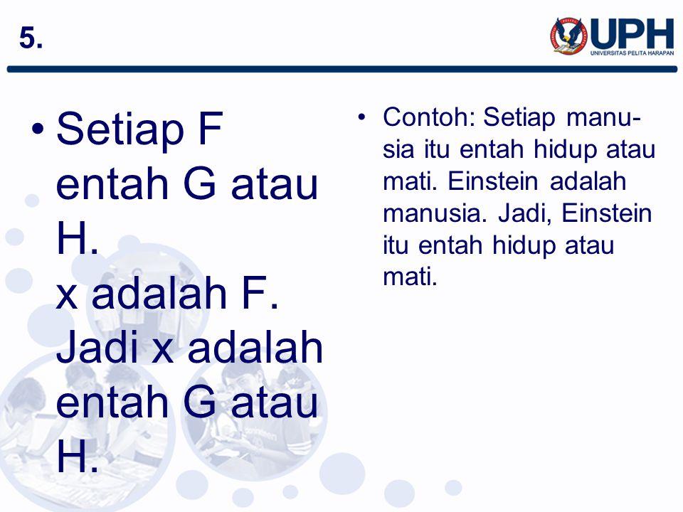 Setiap F entah G atau H. x adalah F. Jadi x adalah entah G atau H.