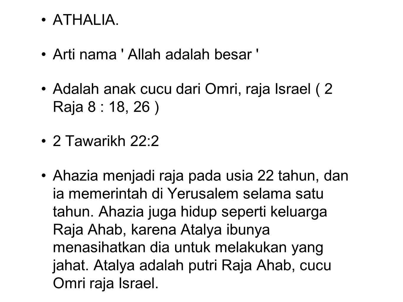 ATHALIA. Arti nama Allah adalah besar Adalah anak cucu dari Omri, raja Israel ( 2 Raja 8 : 18, 26 )