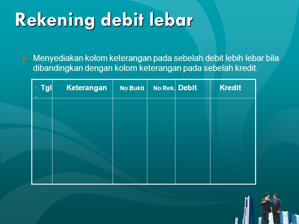 Rekening debit lebar Menyediakan kolom keterangan pada sebelah debit lebih lebar bila dibandingkan dengan kolom keterangan pada sebelah kredit.