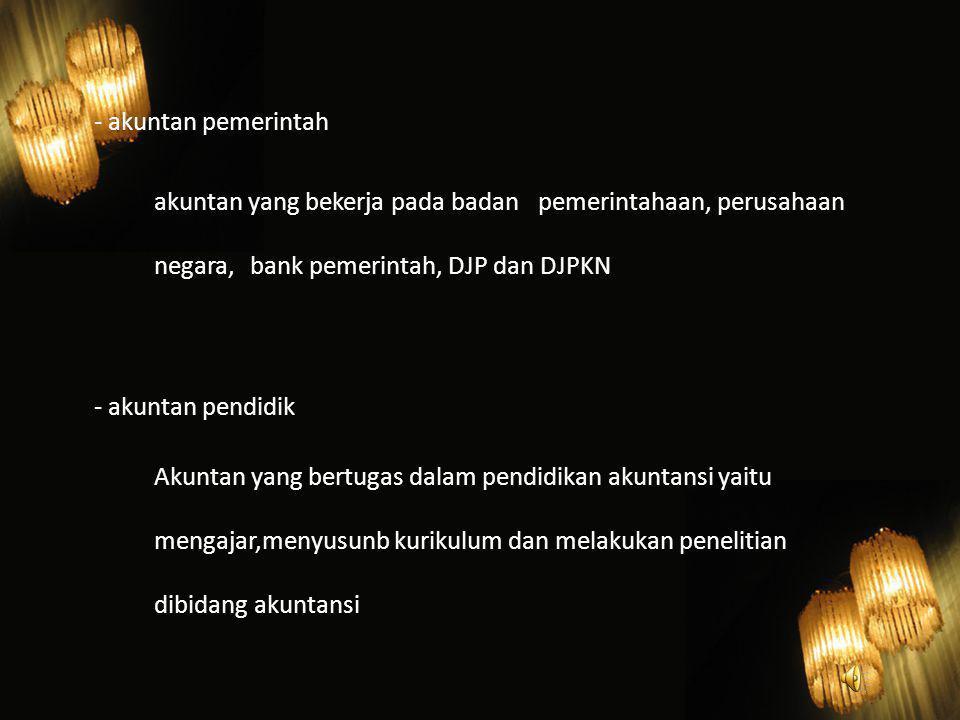- akuntan pemerintah akuntan yang bekerja pada badan pemerintahaan, perusahaan negara, bank pemerintah, DJP dan DJPKN.