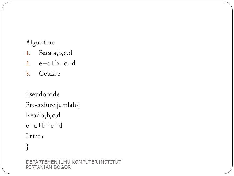 Algoritme Baca a,b,c,d e=a+b+c+d Cetak e Pseudocode Procedure jumlah{