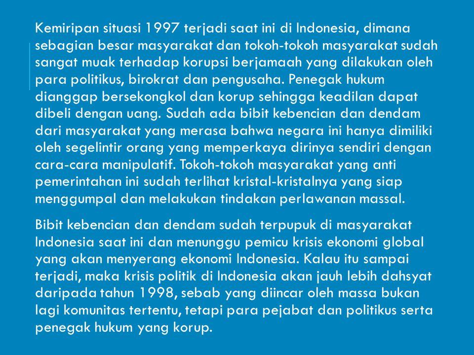 Kemiripan situasi 1997 terjadi saat ini di Indonesia, dimana sebagian besar masyarakat dan tokoh-tokoh masyarakat sudah sangat muak terhadap korupsi berjamaah yang dilakukan oleh para politikus, birokrat dan pengusaha.