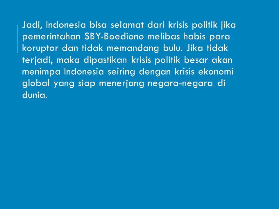 Jadi, Indonesia bisa selamat dari krisis politik jika pemerintahan SBY-Boediono melibas habis para koruptor dan tidak memandang bulu.