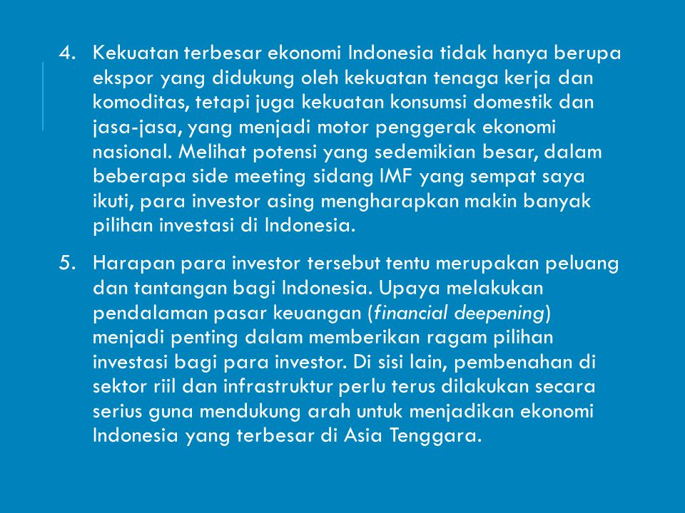 Kekuatan terbesar ekonomi Indonesia tidak hanya berupa ekspor yang didukung oleh kekuatan tenaga kerja dan komoditas, tetapi juga kekuatan konsumsi domestik dan jasa-jasa, yang menjadi motor penggerak ekonomi nasional. Melihat potensi yang sedemikian besar, dalam beberapa side meeting sidang IMF yang sempat saya ikuti, para investor asing mengharapkan makin banyak pilihan investasi di Indonesia.