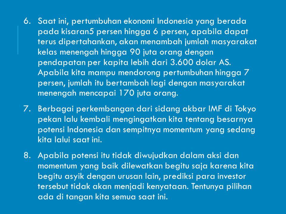 Saat ini, pertumbuhan ekonomi Indonesia yang berada pada kisaran5 persen hingga 6 persen, apabila dapat terus dipertahankan, akan menambah jumlah masyarakat kelas menengah hingga 90 juta orang dengan pendapatan per kapita lebih dari 3.600 dolar AS. Apabila kita mampu mendorong pertumbuhan hingga 7 persen, jumlah itu bertambah lagi dengan masyarakat menengah mencapai 170 juta orang.