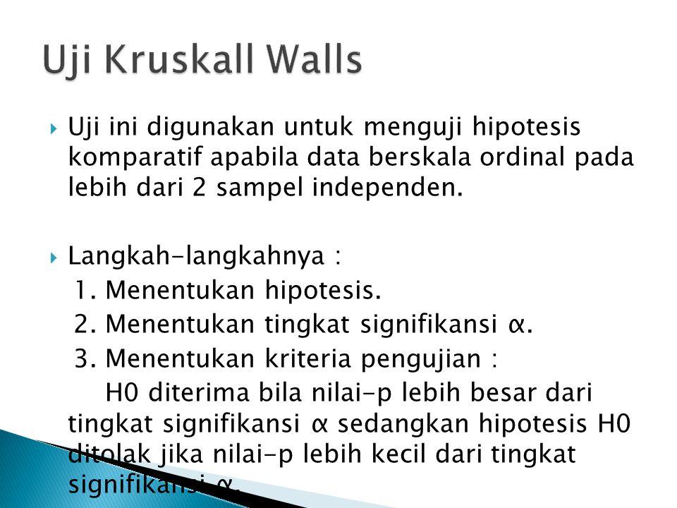 Uji Kruskall Walls Uji ini digunakan untuk menguji hipotesis komparatif apabila data berskala ordinal pada lebih dari 2 sampel independen.