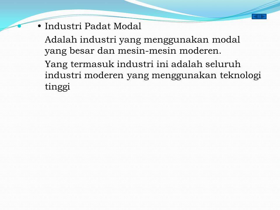  Industri Padat Modal Adalah industri yang menggunakan modal yang besar dan mesin-mesin moderen.