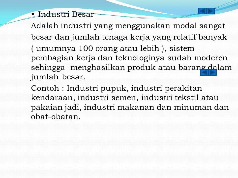  Industri Besar Adalah industri yang menggunakan modal sangat besar dan jumlah tenaga kerja yang relatif banyak ( umumnya 100 orang atau lebih ), sistem pembagian kerja dan teknologinya sudah moderen sehingga menghasilkan produk atau barang dalam jumlah besar.