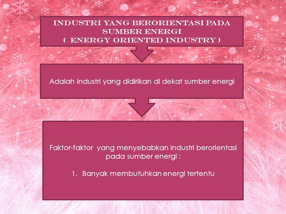 INDUSTRI YANG BERORIENTASI PADA SUMBER ENERGI