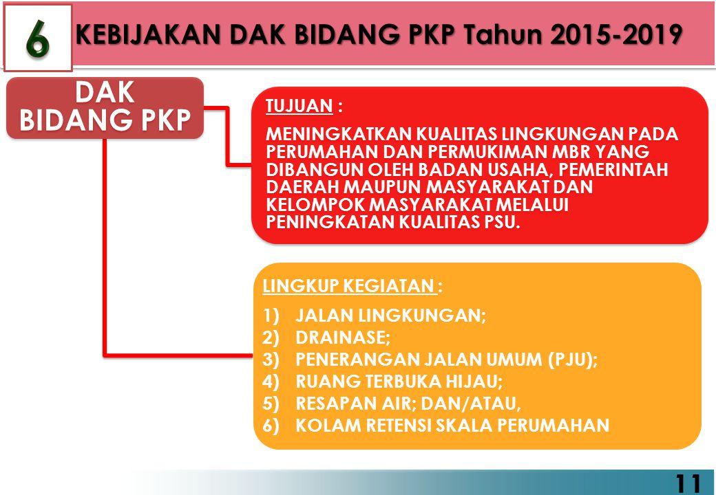 6 DAK BIDANG PKP 11 KEBIJAKAN DAK BIDANG PKP Tahun 2015-2019 TUJUAN :