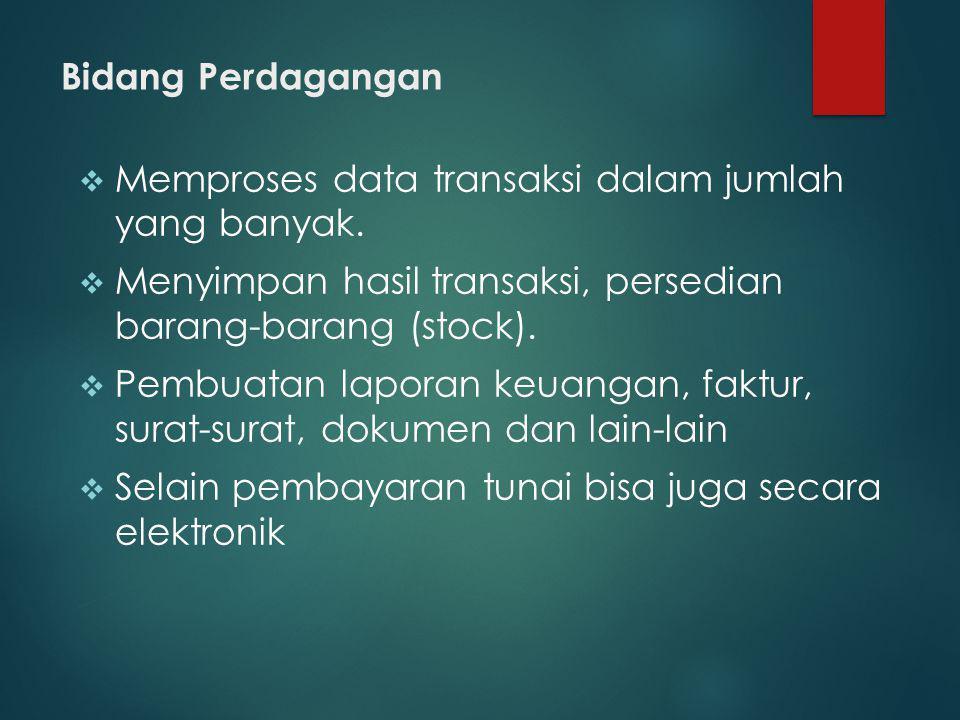 Bidang Perdagangan Memproses data transaksi dalam jumlah yang banyak. Menyimpan hasil transaksi, persedian barang-barang (stock).