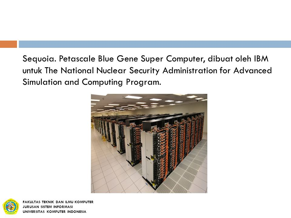 Sequoia. Petascale Blue Gene Super Computer, dibuat oleh IBM untuk The National Nuclear Security Administration for Advanced Simulation and Computing Program.