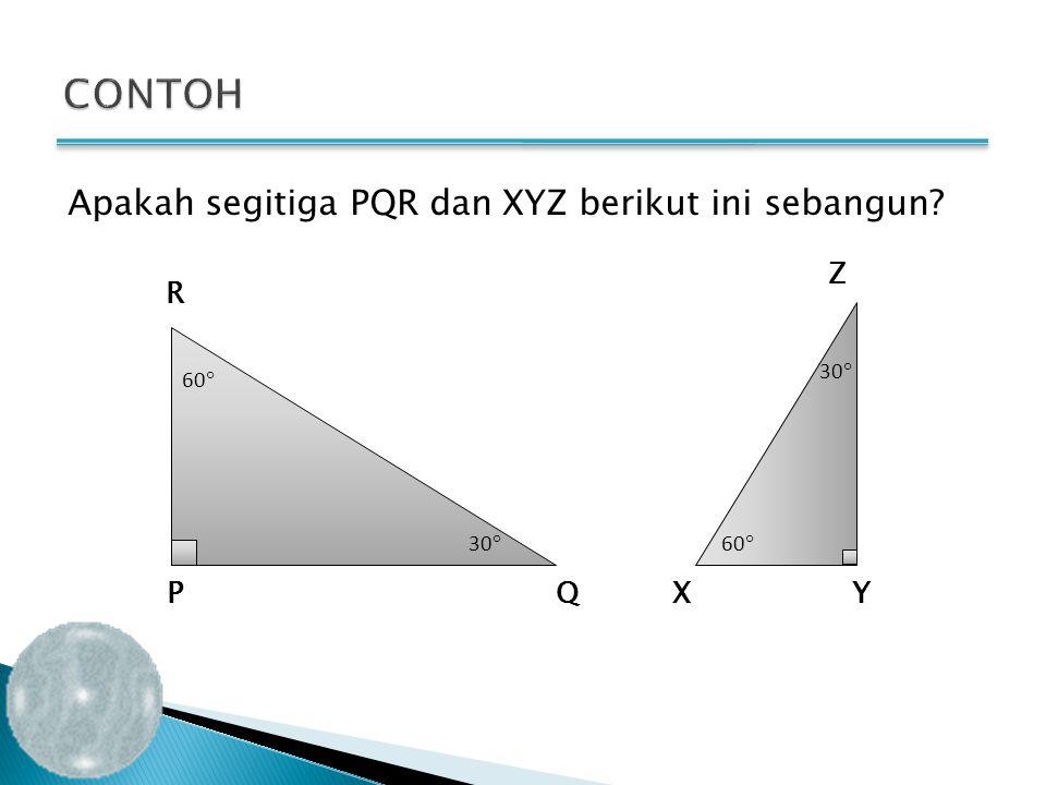 CONTOH Apakah segitiga PQR dan XYZ berikut ini sebangun Z R P Q X Y