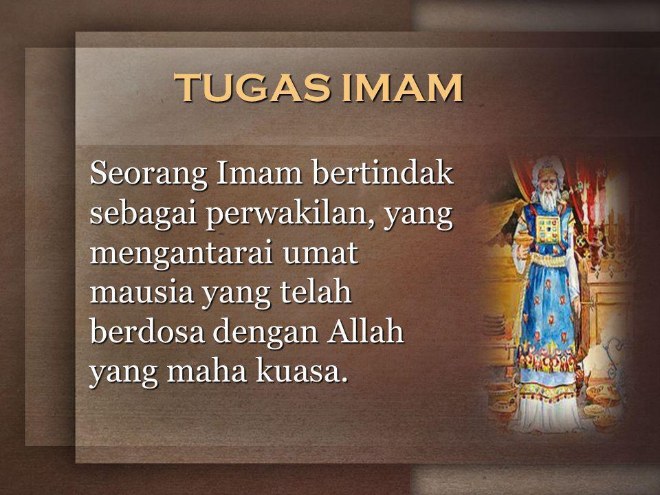 TUGAS IMAM Seorang Imam bertindak sebagai perwakilan, yang mengantarai umat mausia yang telah berdosa dengan Allah yang maha kuasa.