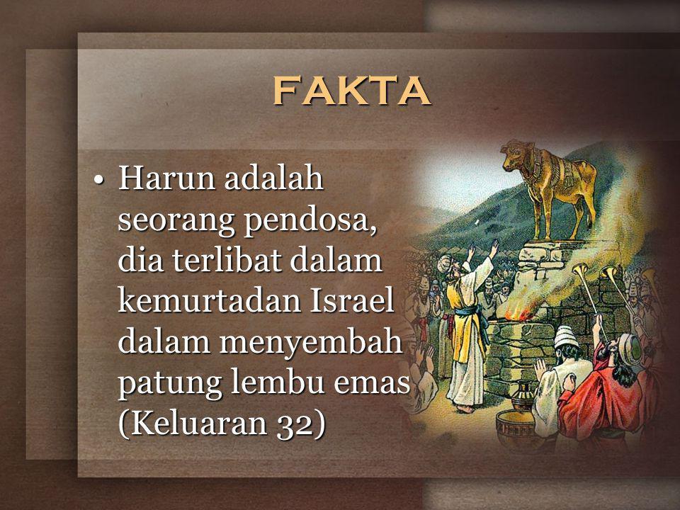 FAKTA Harun adalah seorang pendosa, dia terlibat dalam kemurtadan Israel dalam menyembah patung lembu emas (Keluaran 32)