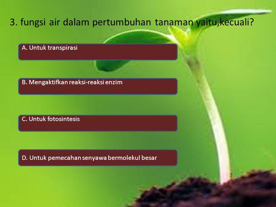 3. fungsi air dalam pertumbuhan tanaman yaitu,kecuali