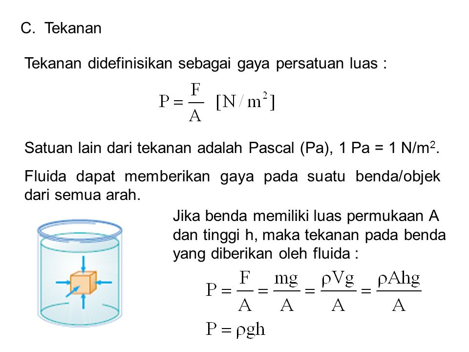 C. Tekanan Tekanan didefinisikan sebagai gaya persatuan luas : Satuan lain dari tekanan adalah Pascal (Pa), 1 Pa = 1 N/m2.