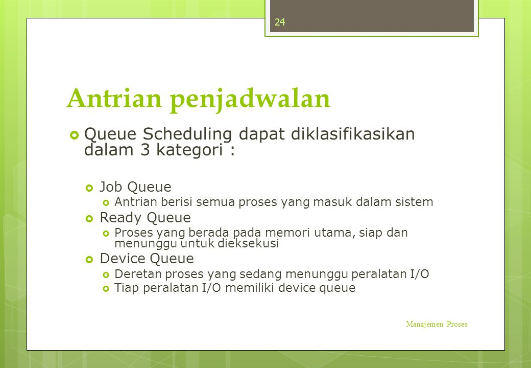 Antrian penjadwalan Queue Scheduling dapat diklasifikasikan dalam 3 kategori : Job Queue. Antrian berisi semua proses yang masuk dalam sistem.