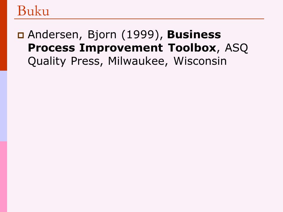 Buku Andersen, Bjorn (1999), Business Process Improvement Toolbox, ASQ Quality Press, Milwaukee, Wisconsin.