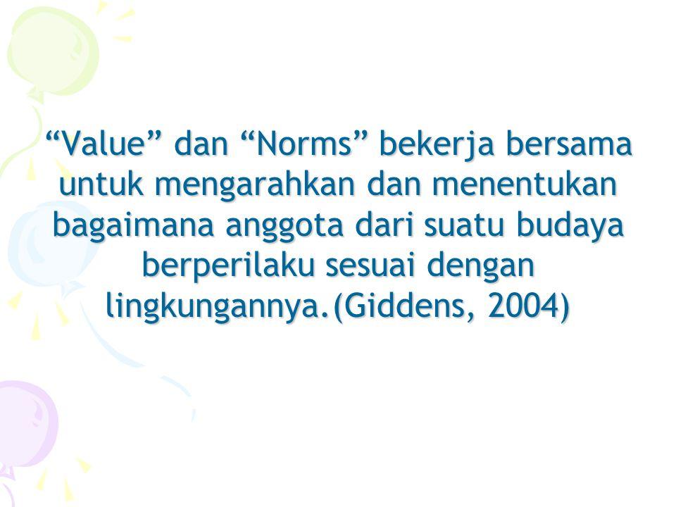 Value dan Norms bekerja bersama untuk mengarahkan dan menentukan bagaimana anggota dari suatu budaya berperilaku sesuai dengan lingkungannya.(Giddens, 2004)