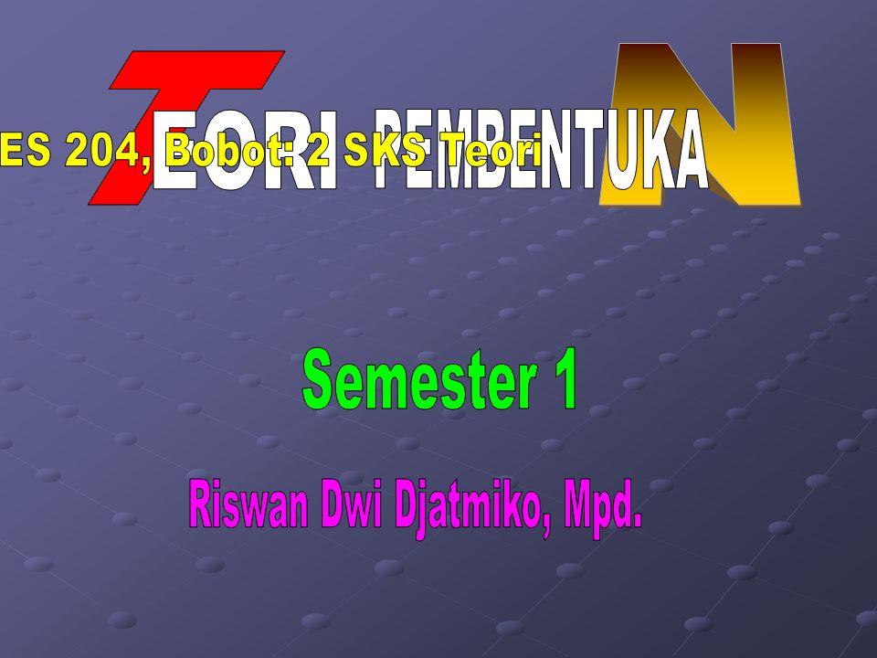 N T EORI PEMBENTUKA Semester 1 Riswan Dwi Djatmiko, Mpd.