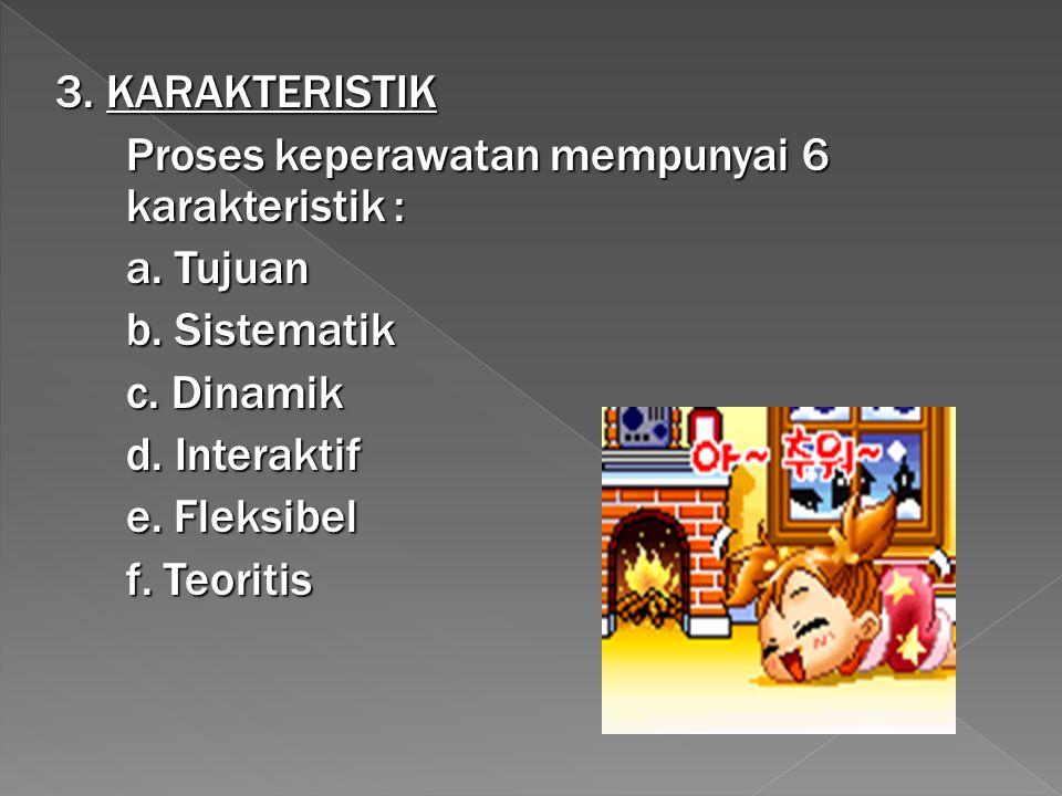 3. KARAKTERISTIK Proses keperawatan mempunyai 6 karakteristik : a. Tujuan. b. Sistematik. c. Dinamik.