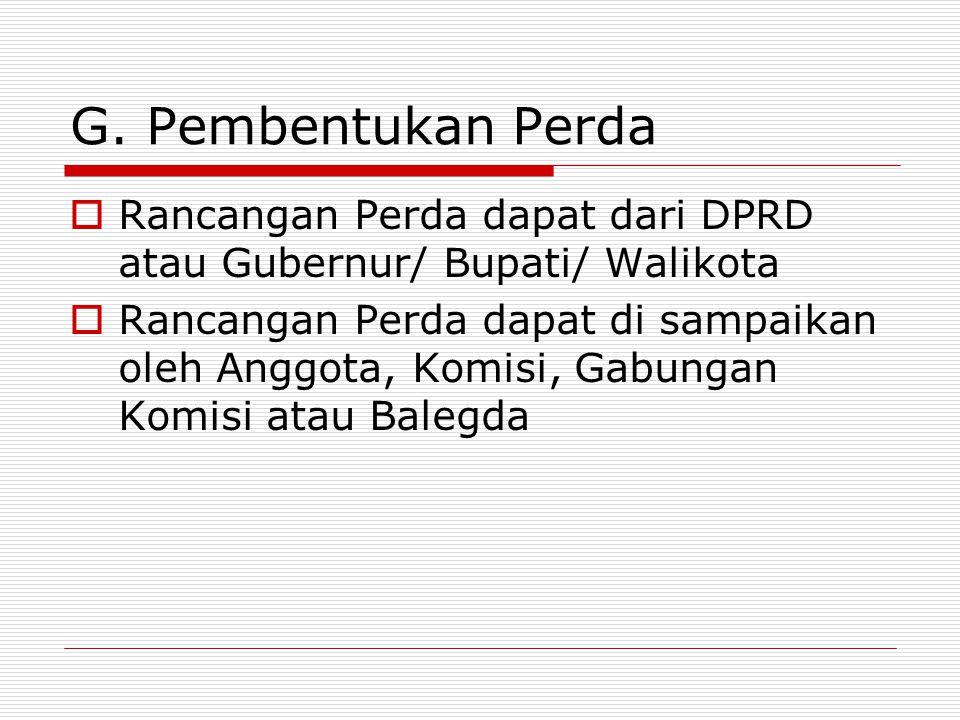 G. Pembentukan Perda Rancangan Perda dapat dari DPRD atau Gubernur/ Bupati/ Walikota.