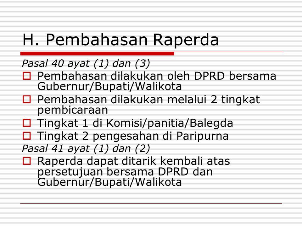 H. Pembahasan Raperda Pasal 40 ayat (1) dan (3) Pembahasan dilakukan oleh DPRD bersama Gubernur/Bupati/Walikota.