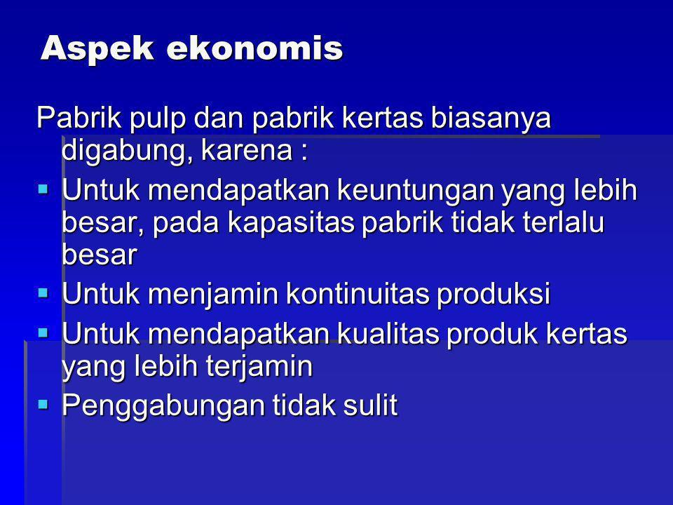 Aspek ekonomis Pabrik pulp dan pabrik kertas biasanya digabung, karena :