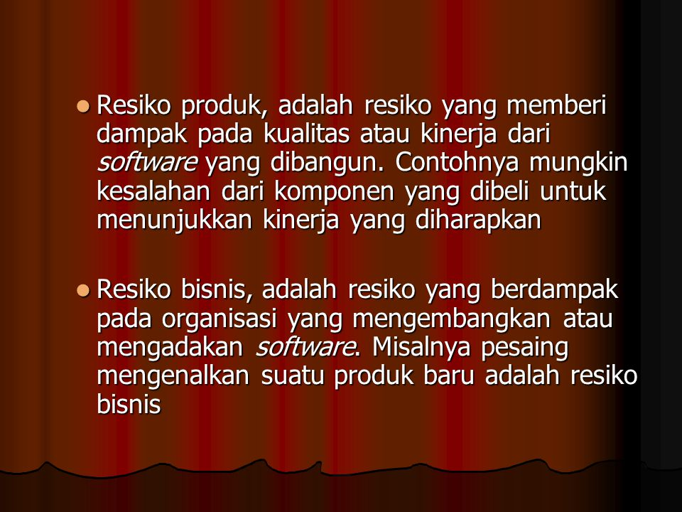 Resiko produk, adalah resiko yang memberi dampak pada kualitas atau kinerja dari software yang dibangun. Contohnya mungkin kesalahan dari komponen yang dibeli untuk menunjukkan kinerja yang diharapkan