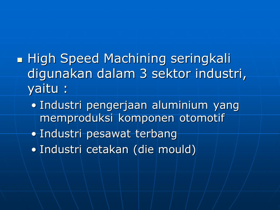 High Speed Machining seringkali digunakan dalam 3 sektor industri, yaitu :