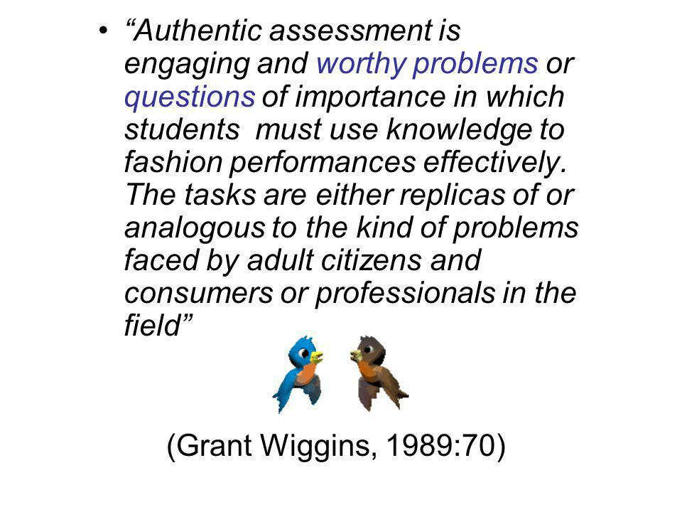 Authentic assessment is engaging and worthy problems or questions of importance in which students must use knowledge to fashion performances effectively. The tasks are either replicas of or analogous to the kind of problems faced by adult citizens and consumers or professionals in the field