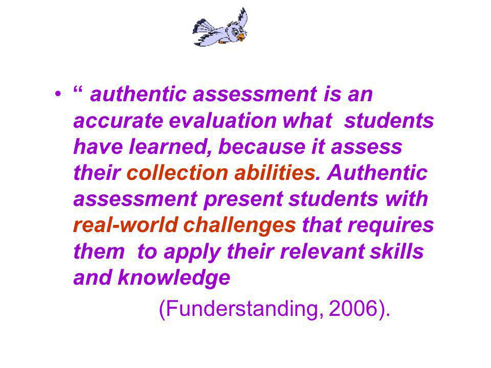 authentic assessment is an accurate evaluation what students have learned, because it assess their collection abilities. Authentic assessment present students with real-world challenges that requires them to apply their relevant skills and knowledge