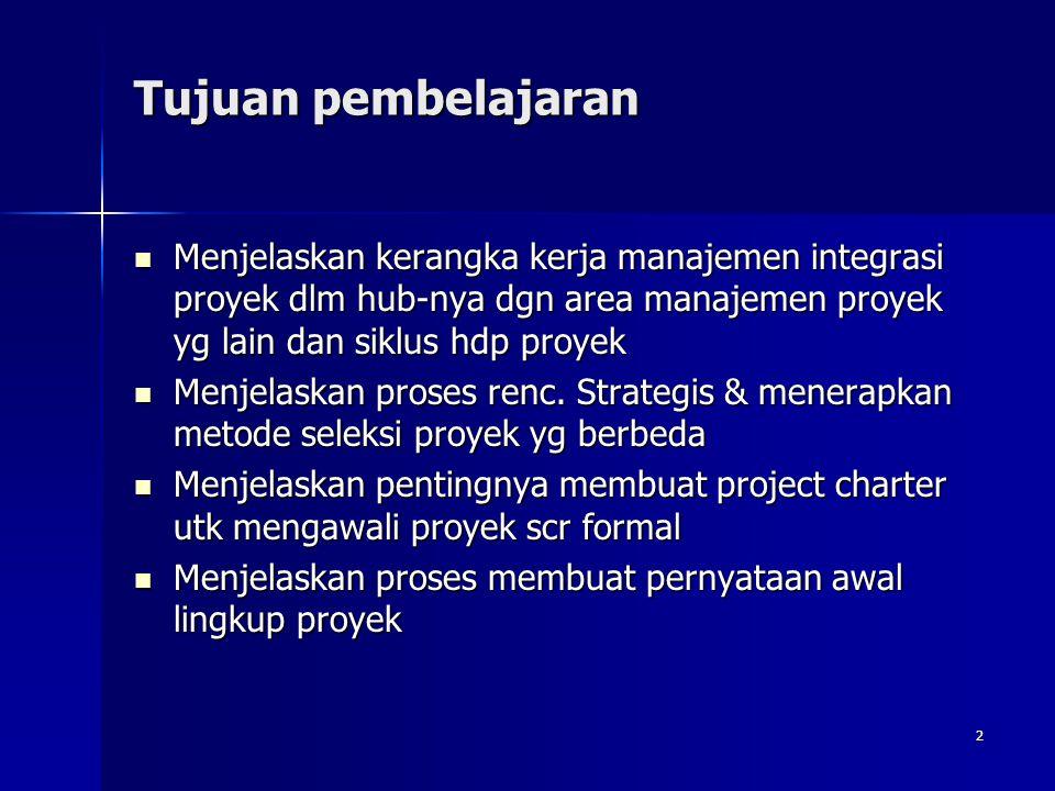 Tujuan pembelajaran Menjelaskan kerangka kerja manajemen integrasi proyek dlm hub-nya dgn area manajemen proyek yg lain dan siklus hdp proyek.