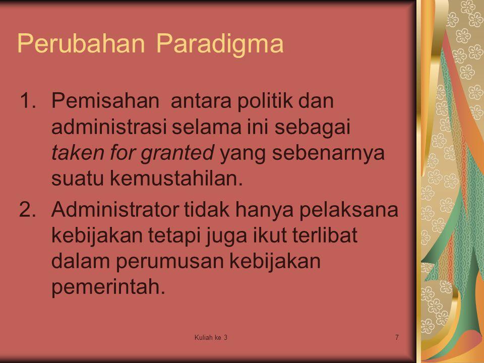 Perubahan Paradigma Pemisahan antara politik dan administrasi selama ini sebagai taken for granted yang sebenarnya suatu kemustahilan.