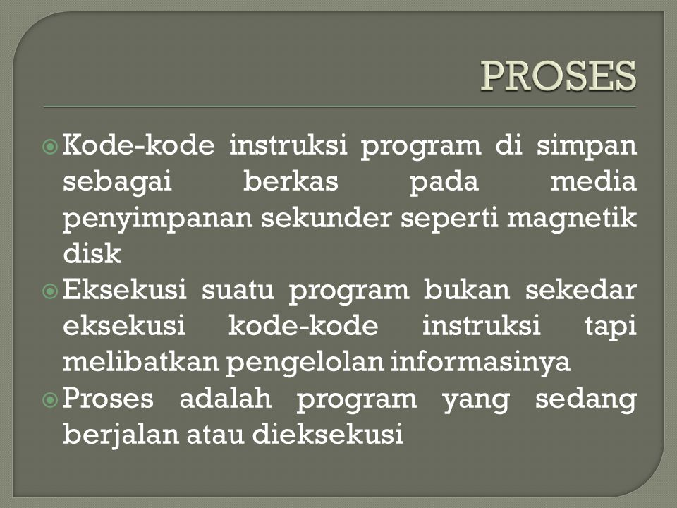 PROSES Kode-kode instruksi program di simpan sebagai berkas pada media penyimpanan sekunder seperti magnetik disk.
