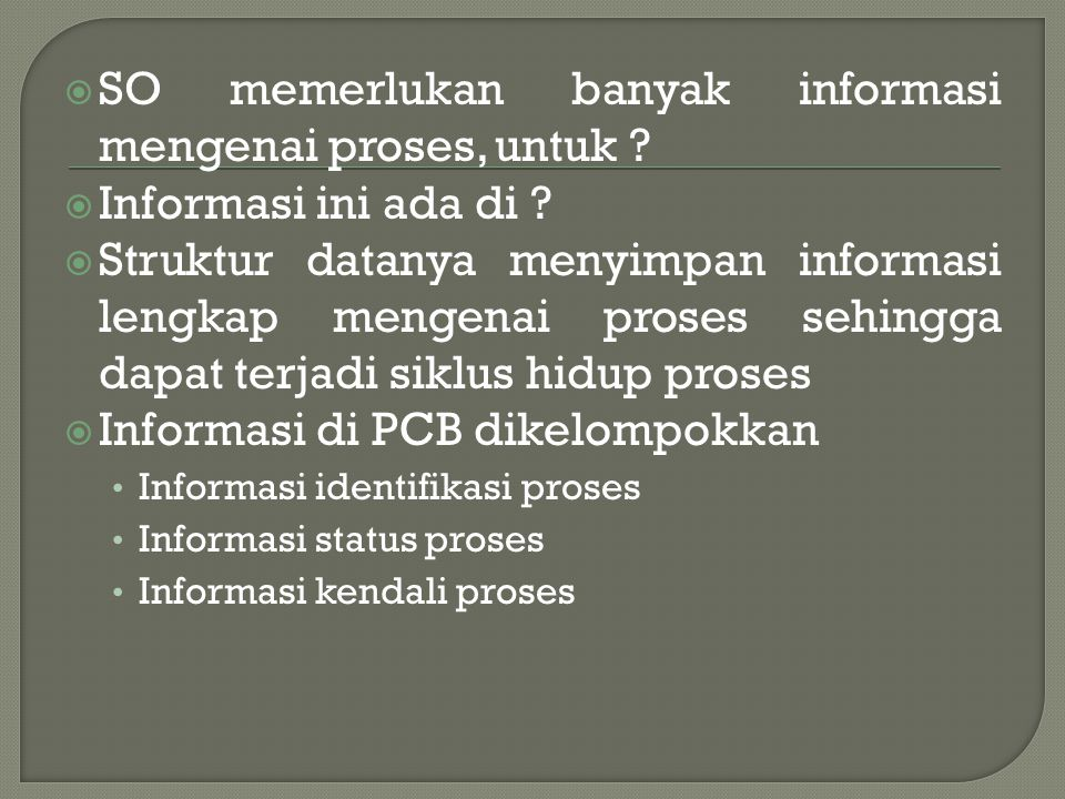 SO memerlukan banyak informasi mengenai proses, untuk
