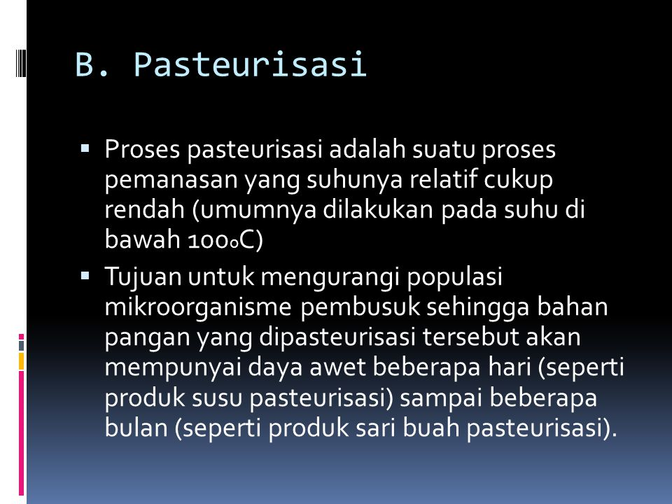 B. Pasteurisasi Proses pasteurisasi adalah suatu proses pemanasan yang suhunya relatif cukup rendah (umumnya dilakukan pada suhu di bawah 100oC)