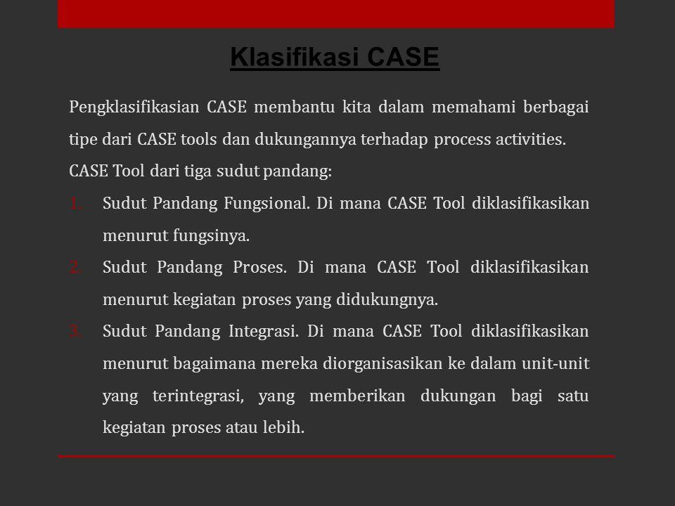 Klasifikasi CASE Pengklasifikasian CASE membantu kita dalam memahami berbagai tipe dari CASE tools dan dukungannya terhadap process activities.