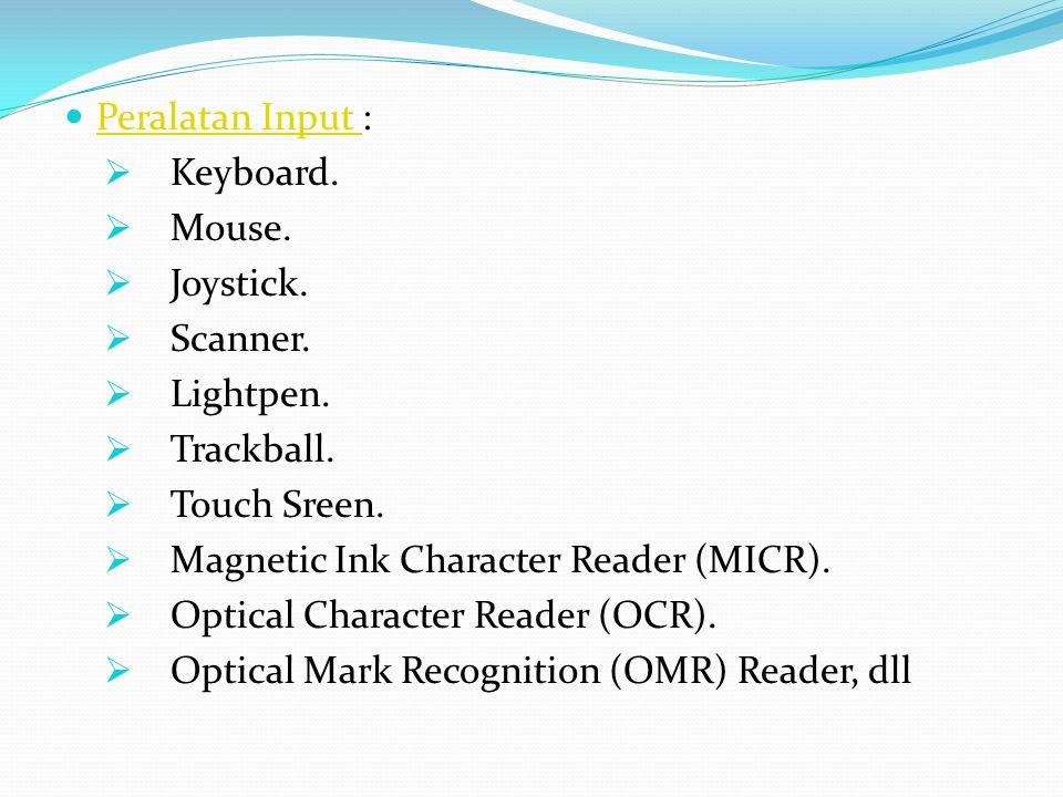 Peralatan Input : Keyboard. Mouse. Joystick. Scanner. Lightpen. Trackball. Touch Sreen. Magnetic Ink Character Reader (MICR).