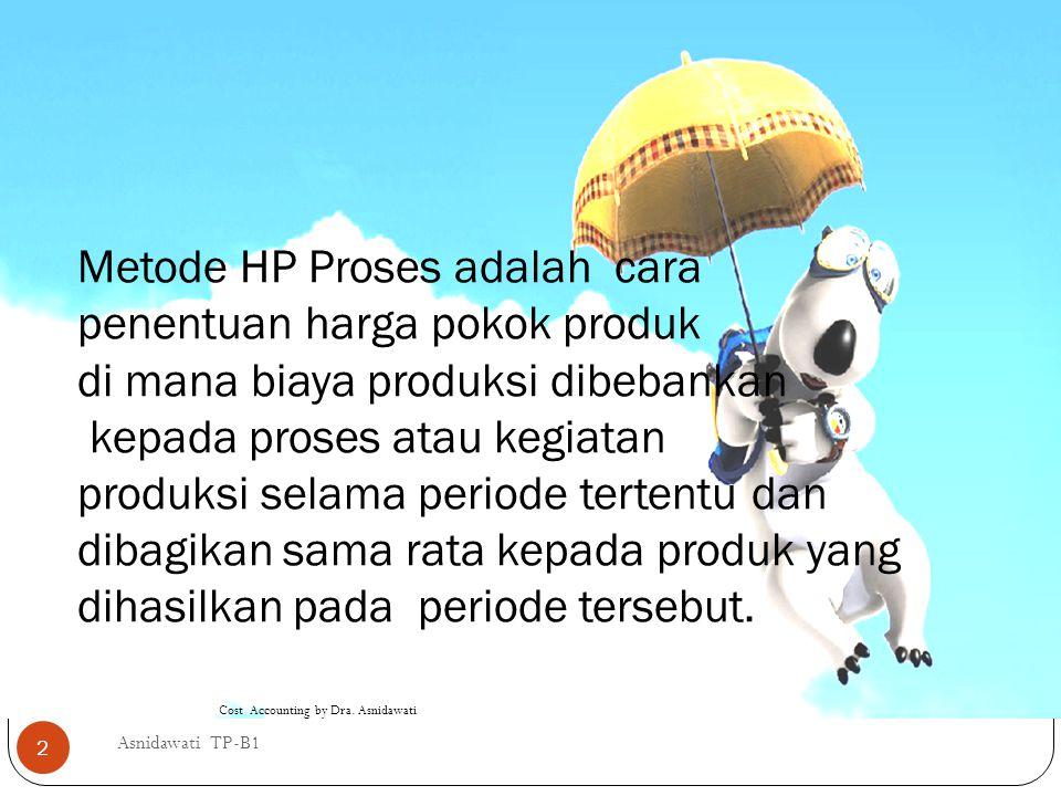 Metode HP Proses adalah cara penentuan harga pokok produk di mana biaya produksi dibebankan kepada proses atau kegiatan produksi selama periode tertentu dan dibagikan sama rata kepada produk yang dihasilkan pada periode tersebut.