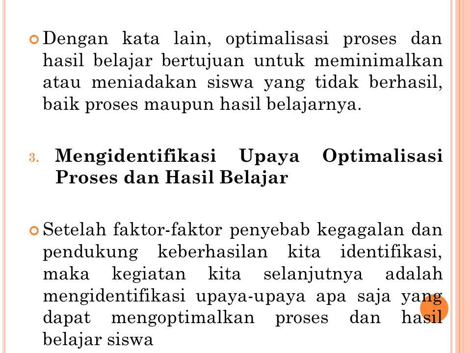 Dengan kata lain, optimalisasi proses dan hasil belajar bertujuan untuk meminimalkan atau meniadakan siswa yang tidak berhasil, baik proses maupun hasil belajarnya.