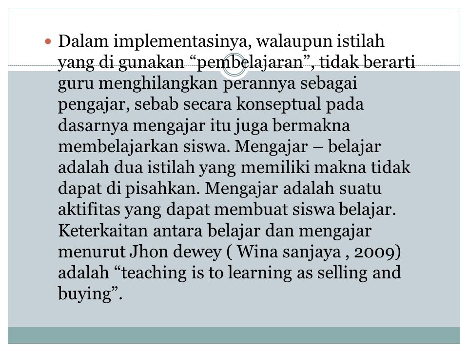 Dalam implementasinya, walaupun istilah yang di gunakan pembelajaran , tidak berarti guru menghilangkan perannya sebagai pengajar, sebab secara konseptual pada dasarnya mengajar itu juga bermakna membelajarkan siswa.