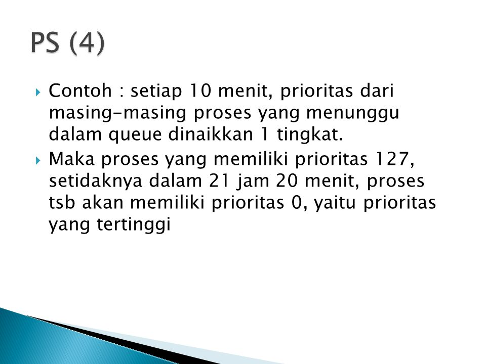 PS (4) Contoh : setiap 10 menit, prioritas dari masing-masing proses yang menunggu dalam queue dinaikkan 1 tingkat.