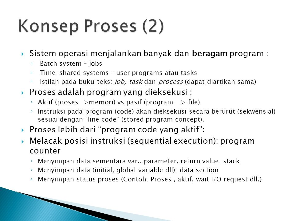 Konsep Proses (2) Sistem operasi menjalankan banyak dan beragam program : Batch system – jobs. Time-shared systems – user programs atau tasks.