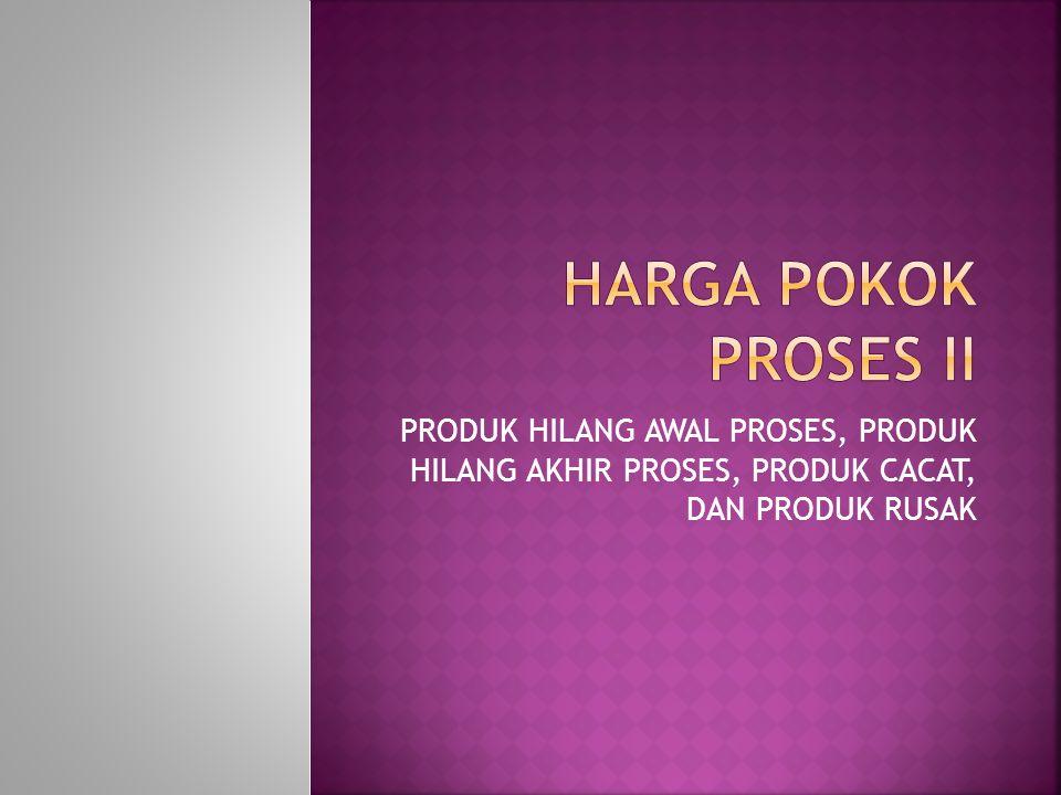 HARGA POKOK PROSES II PRODUK HILANG AWAL PROSES, PRODUK HILANG AKHIR PROSES, PRODUK CACAT, DAN PRODUK RUSAK.