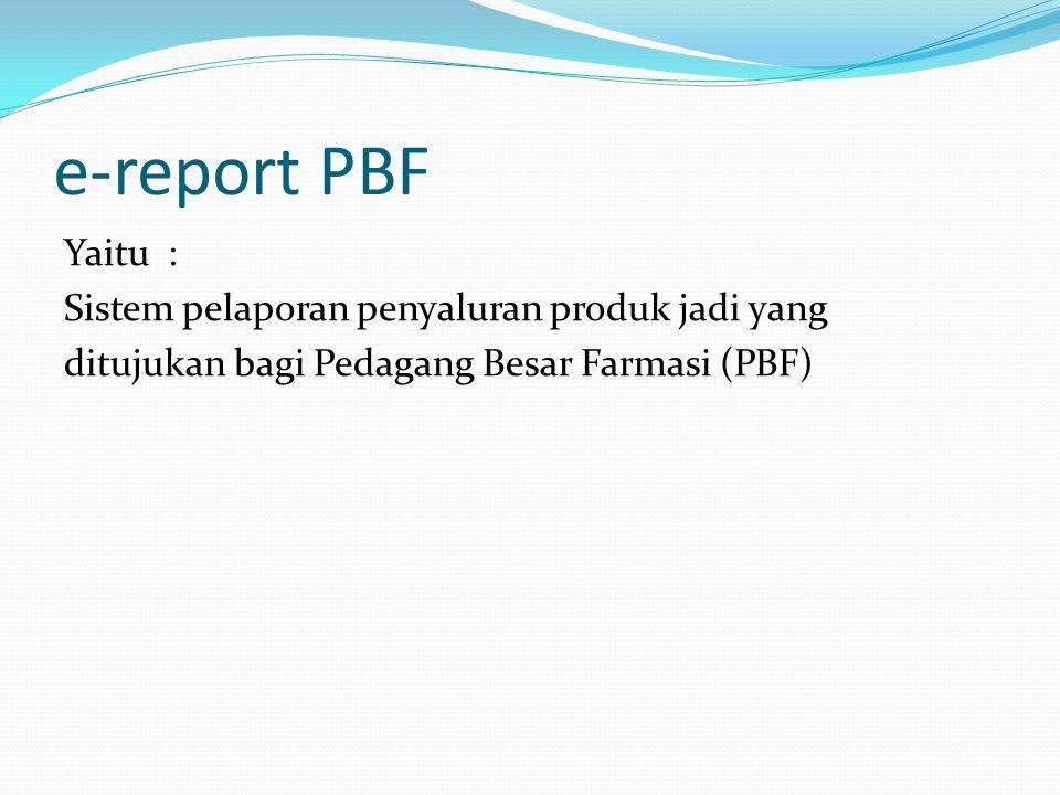 e-report PBF Yaitu : Sistem pelaporan penyaluran produk jadi yang