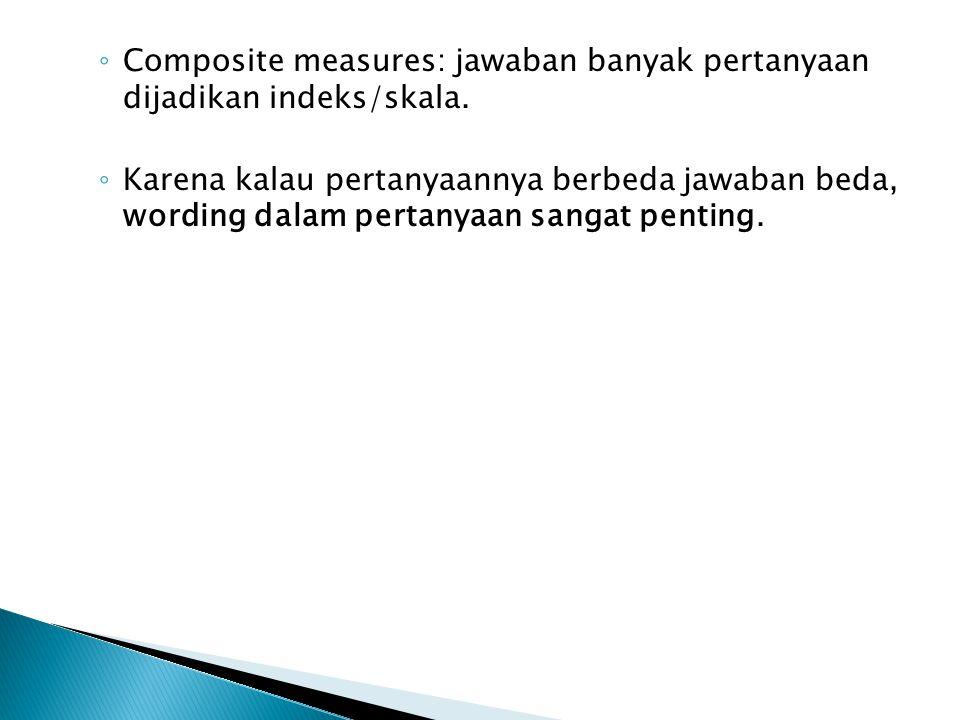 Composite measures: jawaban banyak pertanyaan dijadikan indeks/skala.