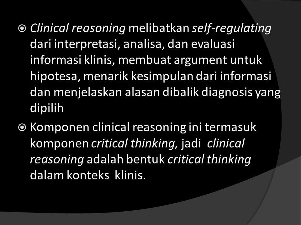Clinical reasoning melibatkan self-regulating dari interpretasi, analisa, dan evaluasi informasi klinis, membuat argument untuk hipotesa, menarik kesimpulan dari informasi dan menjelaskan alasan dibalik diagnosis yang dipilih