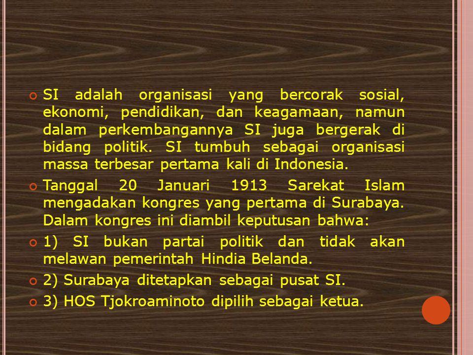 SI adalah organisasi yang bercorak sosial, ekonomi, pendidikan, dan keagamaan, namun dalam perkembangannya SI juga bergerak di bidang politik. SI tumbuh sebagai organisasi massa terbesar pertama kali di Indonesia.